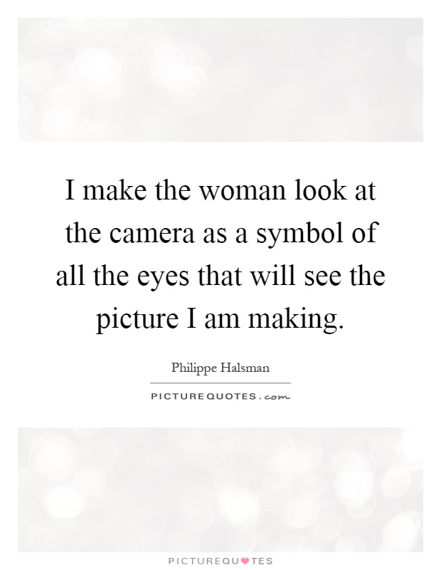 I make the woman look at the camera as a symbol of all the eyes that will see the picture I am making Picture Quote #1