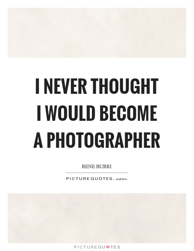 I never thought I would become a photographer Picture Quote #1