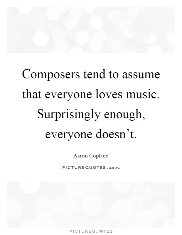 Composers tend to assume that everyone loves music. Surprisingly enough, everyone doesn't Picture Quote #1