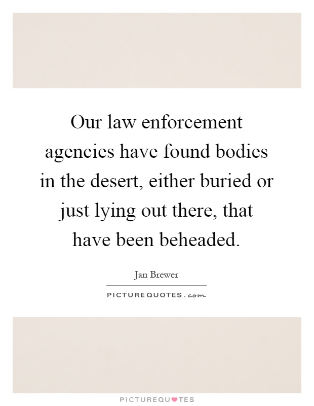 Our law enforcement agencies have found bodies in the desert, either buried or just lying out there, that have been beheaded Picture Quote #1