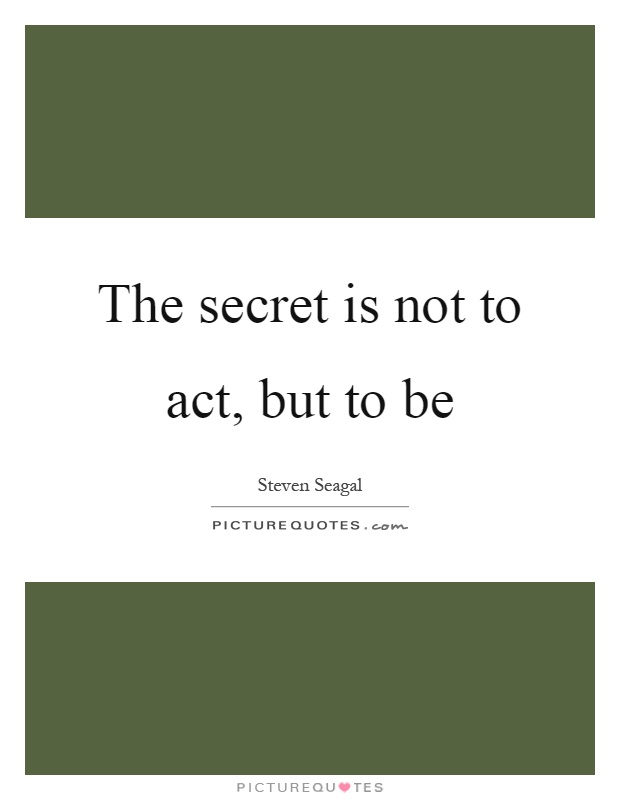 The secret is not to act, but to be Picture Quote #1