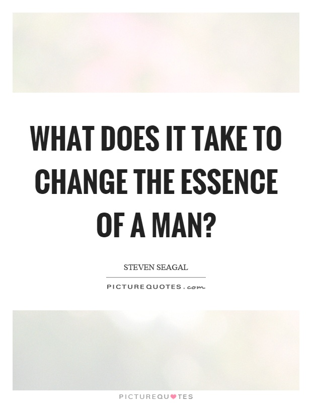 What does it take to change the essence of a man? Picture Quote #1