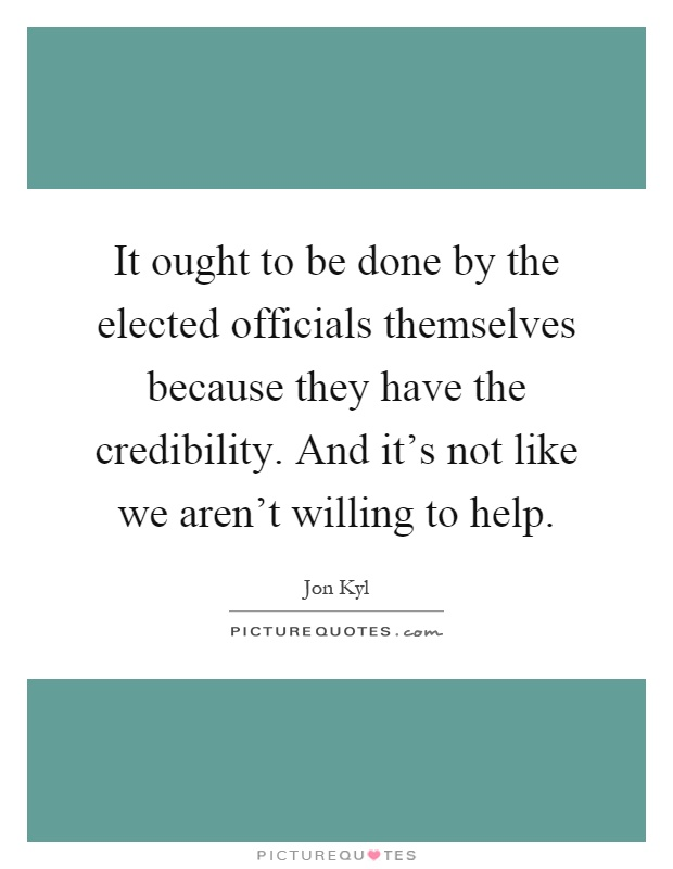 It ought to be done by the elected officials themselves because they have the credibility. And it's not like we aren't willing to help Picture Quote #1
