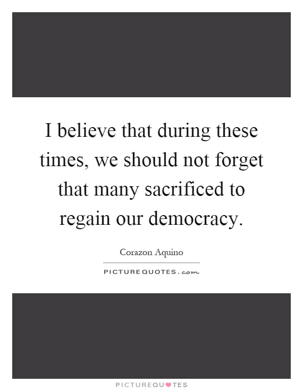 I believe that during these times, we should not forget that many sacrificed to regain our democracy Picture Quote #1