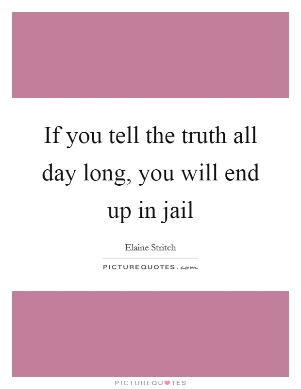 If you tell the truth all day long, you will end up in jail Picture Quote #1