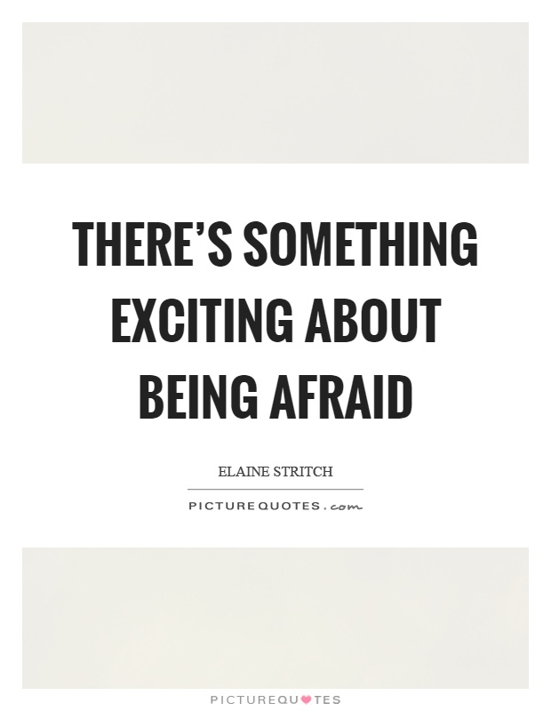 There's something exciting about being afraid Picture Quote #1