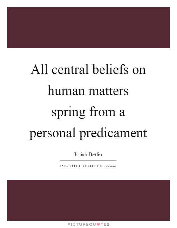 All central beliefs on human matters spring from a personal predicament Picture Quote #1