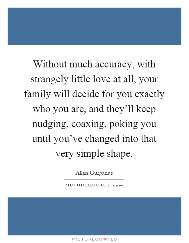 Without much accuracy, with strangely little love at all, your family will decide for you exactly who you are, and they'll keep nudging, coaxing, poking you until you've changed into that very simple shape Picture Quote #1