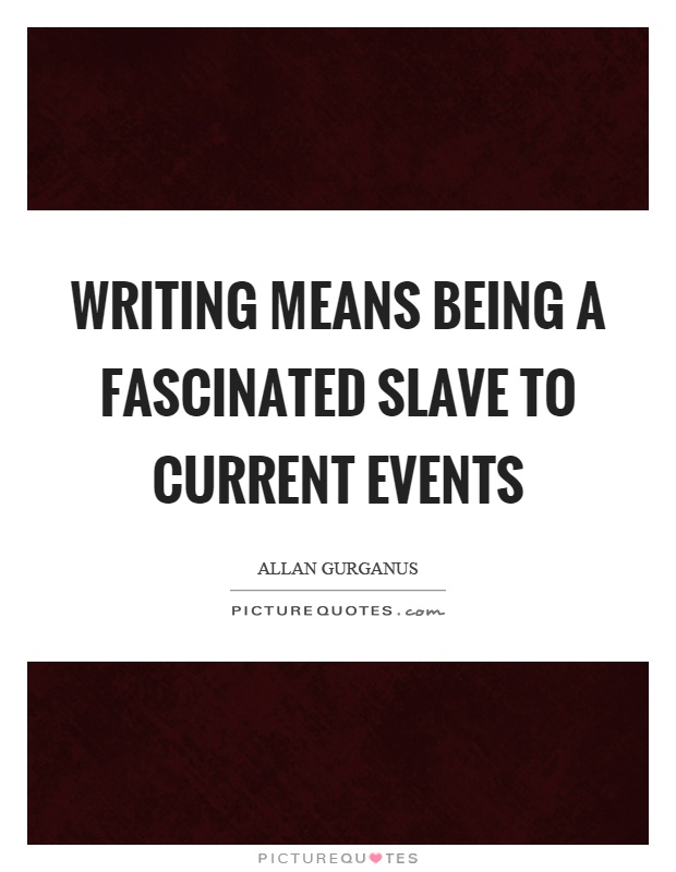 Writing means being a fascinated slave to current events Picture Quote #1