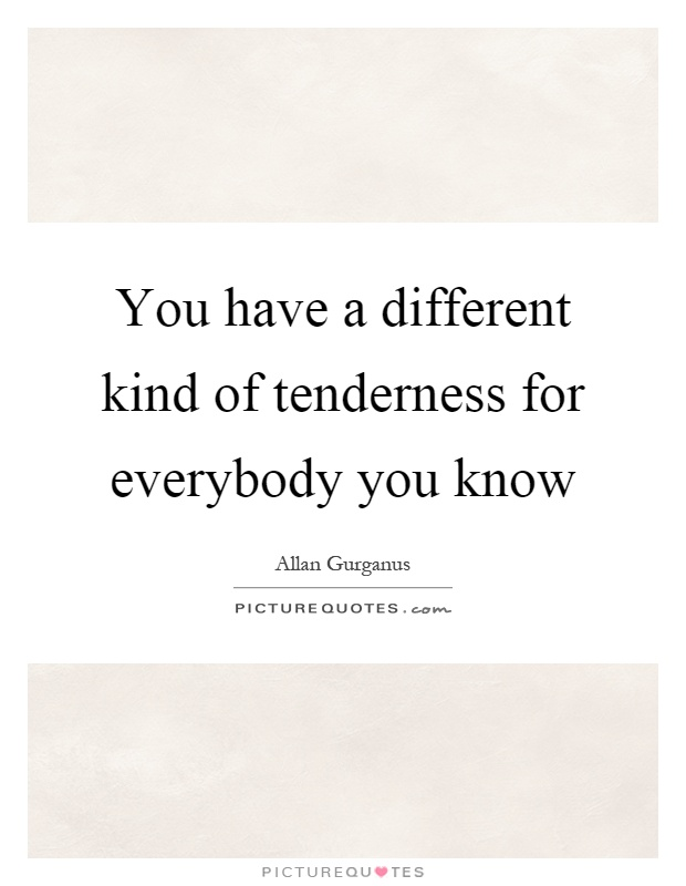 You have a different kind of tenderness for everybody you know Picture Quote #1