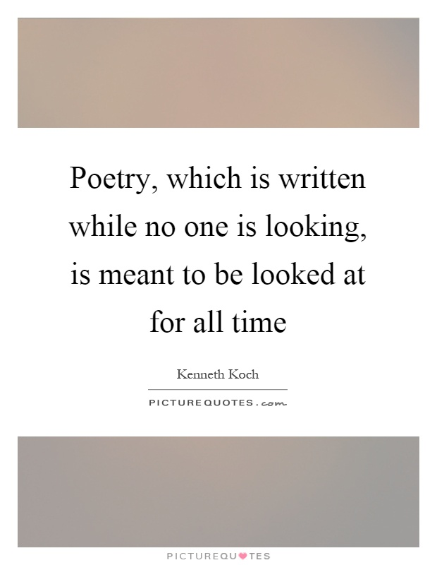 Poetry, which is written while no one is looking, is meant to be looked at for all time Picture Quote #1