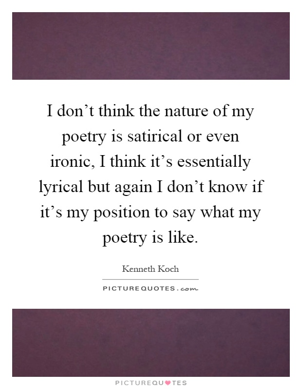 I don't think the nature of my poetry is satirical or even ironic, I think it's essentially lyrical but again I don't know if it's my position to say what my poetry is like Picture Quote #1