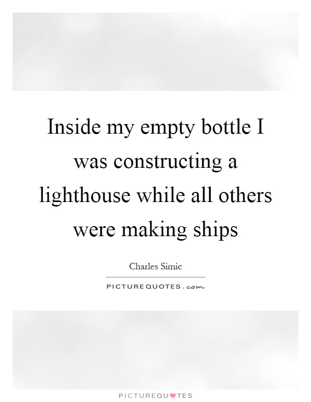 Inside my empty bottle I was constructing a lighthouse while all others were making ships Picture Quote #1
