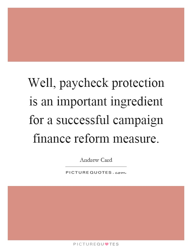 Well, paycheck protection is an important ingredient for a successful campaign finance reform measure Picture Quote #1