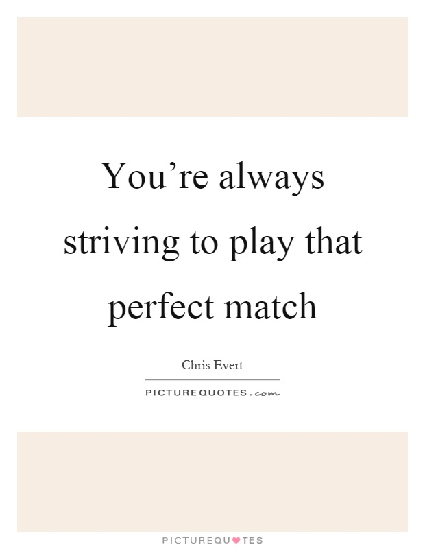 You're always striving to play that perfect match Picture Quote #1
