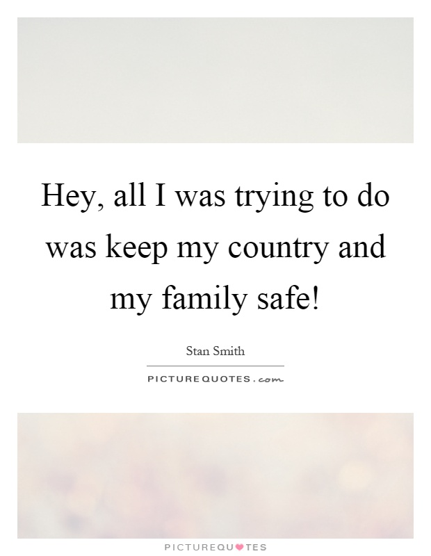 Hey, all I was trying to do was keep my country and my family safe! Picture Quote #1