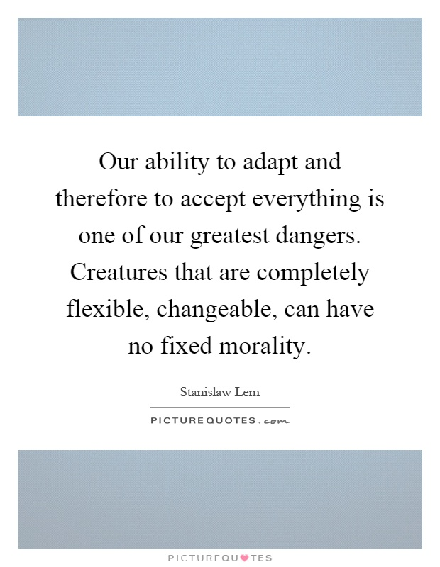 Our ability to adapt and therefore to accept everything is one of our greatest dangers. Creatures that are completely flexible, changeable, can have no fixed morality Picture Quote #1