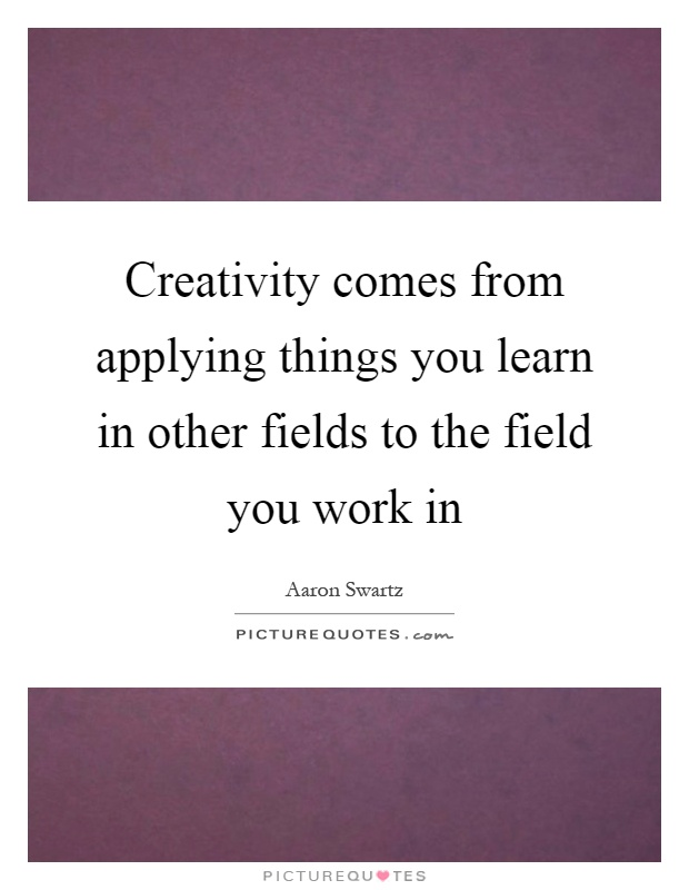 Creativity comes from applying things you learn in other fields to the field you work in Picture Quote #1