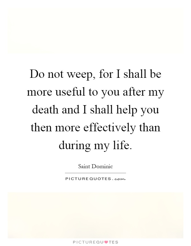 Do not weep, for I shall be more useful to you after my death and I shall help you then more effectively than during my life Picture Quote #1