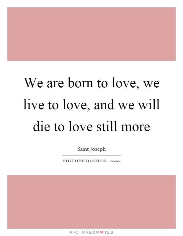 We are born to love, we live to love, and we will die to love still more Picture Quote #1