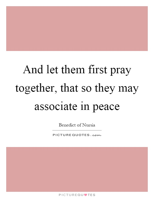 And let them first pray together, that so they may associate in peace Picture Quote #1
