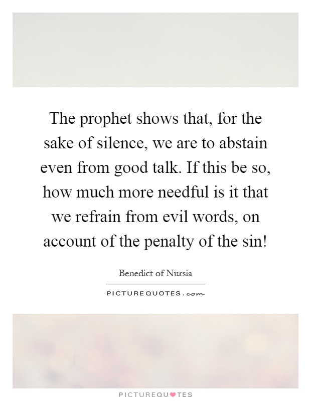 The prophet shows that, for the sake of silence, we are to abstain even from good talk. If this be so, how much more needful is it that we refrain from evil words, on account of the penalty of the sin! Picture Quote #1