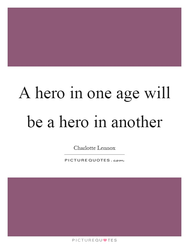 A hero in one age will be a hero in another Picture Quote #1