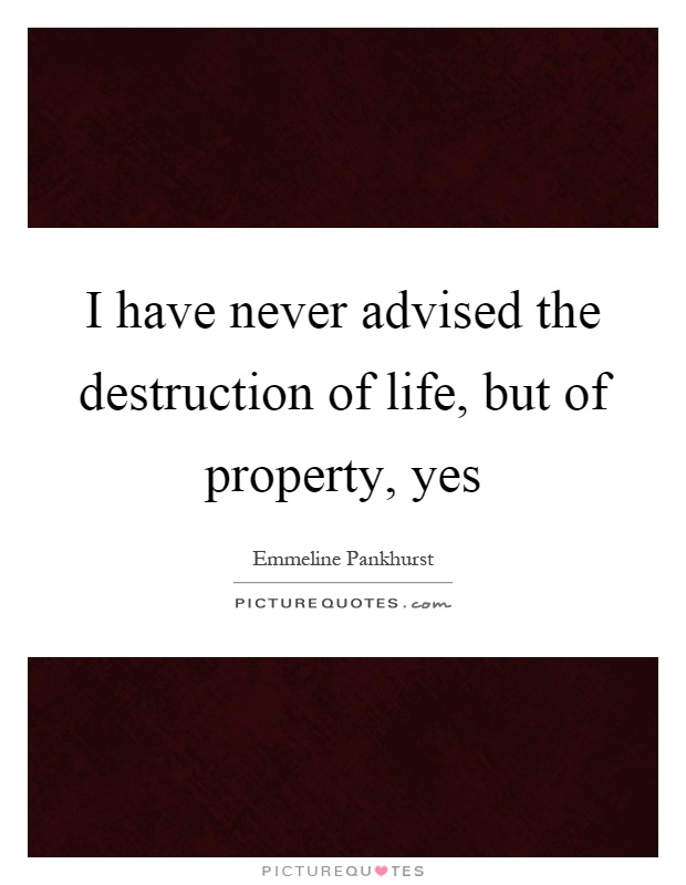 I have never advised the destruction of life, but of property, yes Picture Quote #1