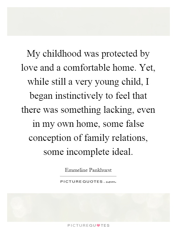 My childhood was protected by love and a comfortable home. Yet, while still a very young child, I began instinctively to feel that there was something lacking, even in my own home, some false conception of family relations, some incomplete ideal Picture Quote #1