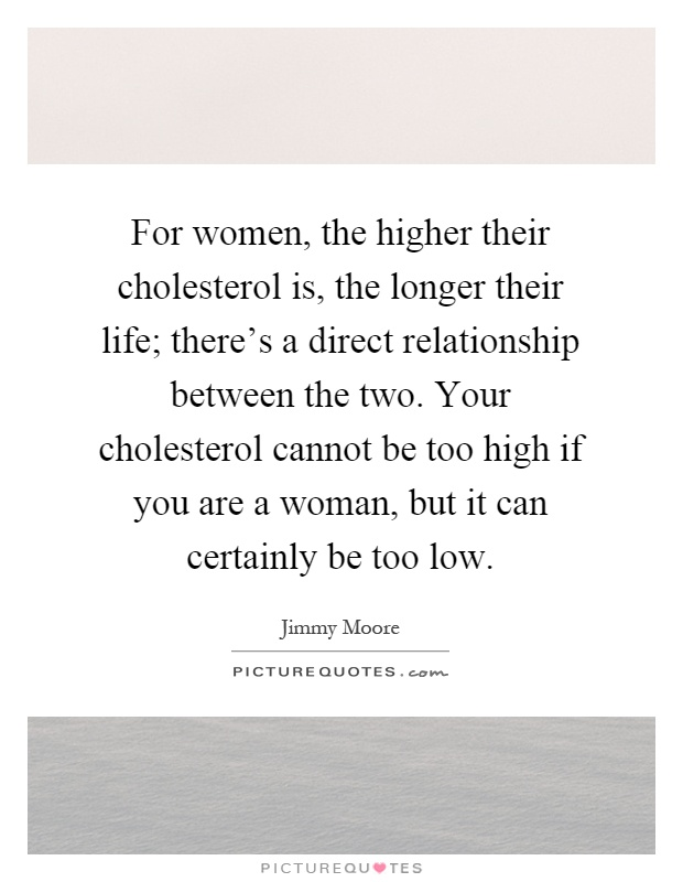 For women, the higher their cholesterol is, the longer their life; there's a direct relationship between the two. Your cholesterol cannot be too high if you are a woman, but it can certainly be too low Picture Quote #1