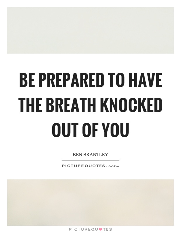Be prepared to have the breath knocked out of you Picture Quote #1