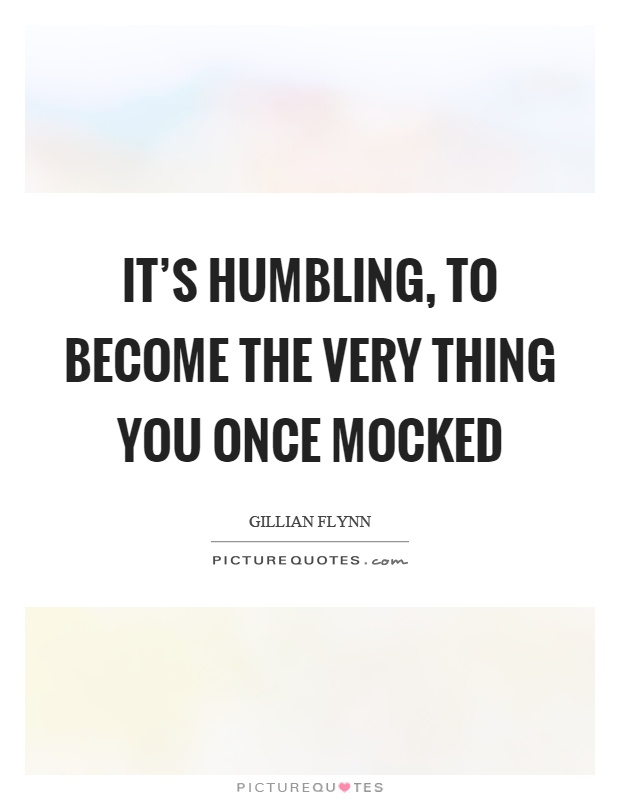 It's humbling, to become the very thing you once mocked Picture Quote #1