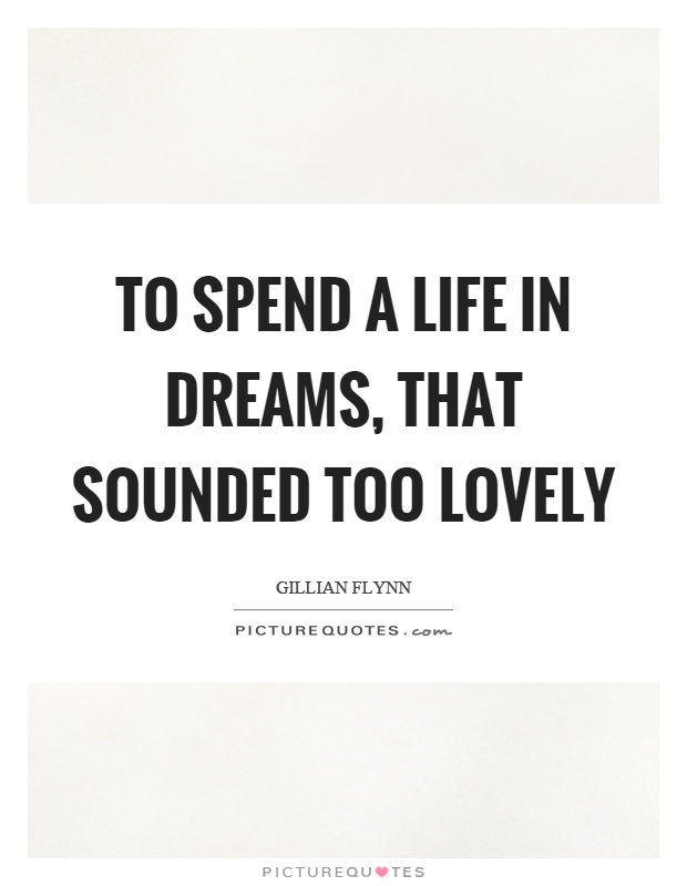 To spend a life in dreams, that sounded too lovely Picture Quote #1