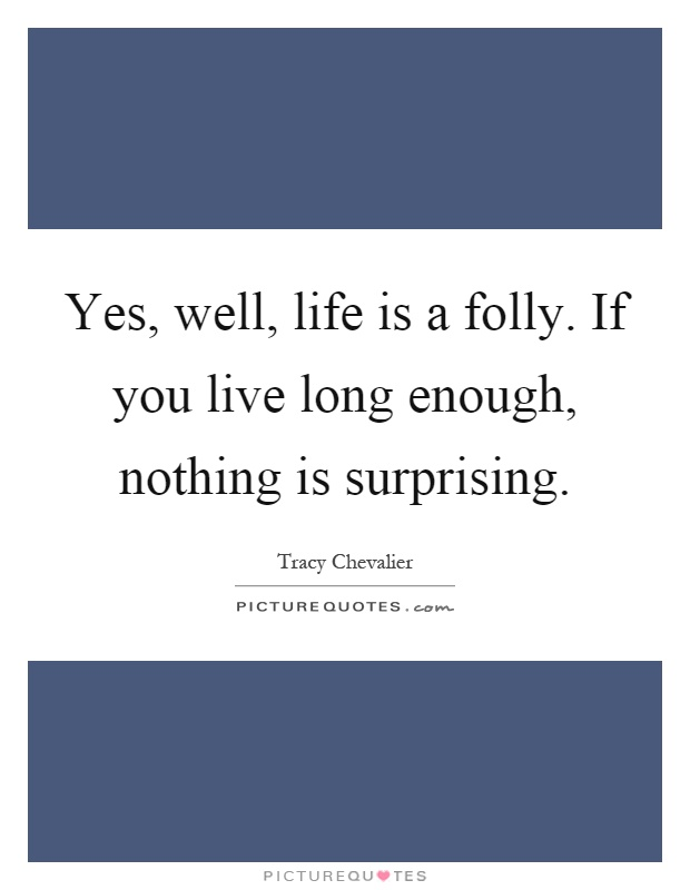 Yes, well, life is a folly. If you live long enough, nothing is surprising Picture Quote #1