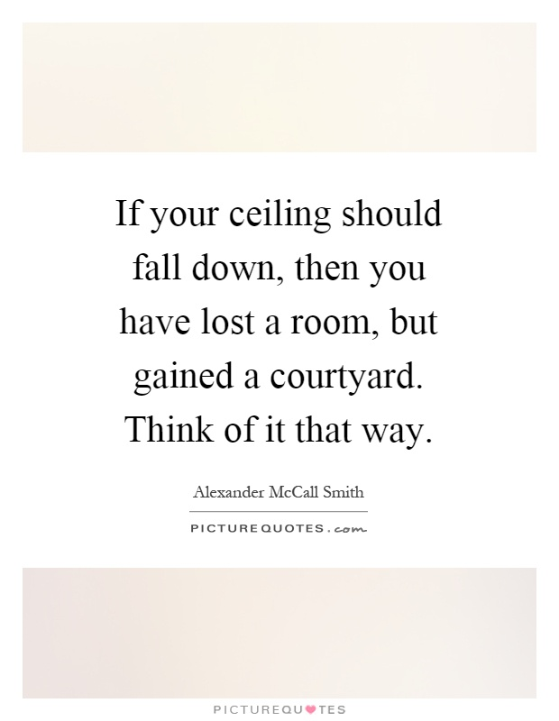 If your ceiling should fall down, then you have lost a room, but gained a courtyard. Think of it that way Picture Quote #1