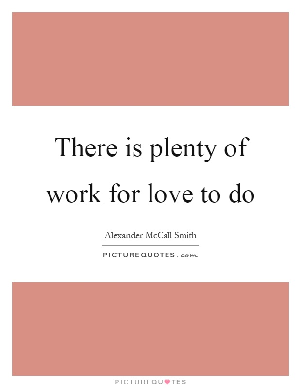 There is plenty of work for love to do Picture Quote #1