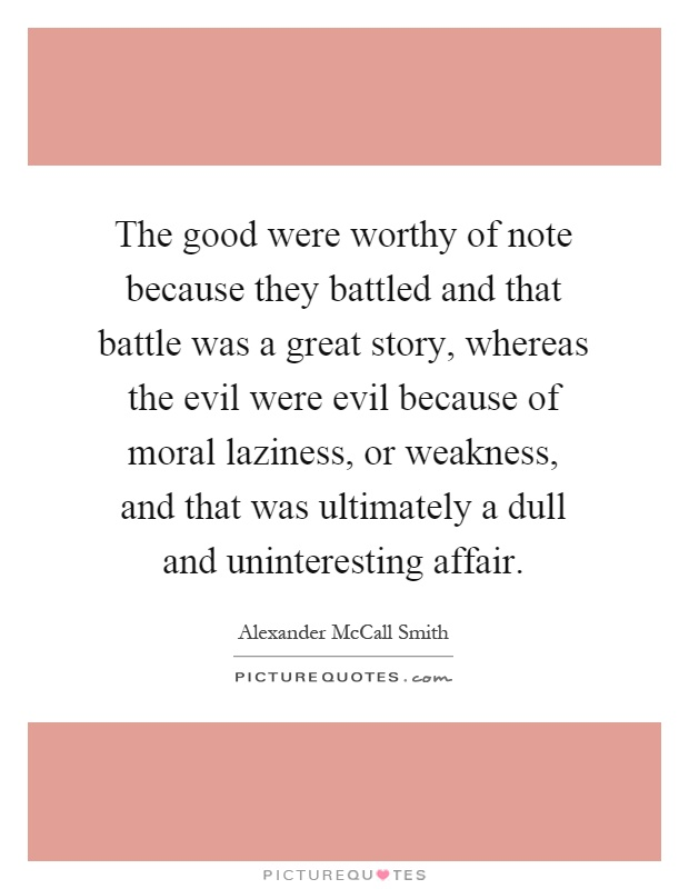 The good were worthy of note because they battled and that battle was a great story, whereas the evil were evil because of moral laziness, or weakness, and that was ultimately a dull and uninteresting affair Picture Quote #1