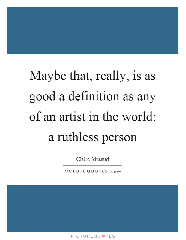 Maybe that, really, is as good a definition as any of an artist in the world: a ruthless person Picture Quote #1