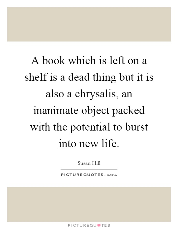 A book which is left on a shelf is a dead thing but it is also a chrysalis, an inanimate object packed with the potential to burst into new life Picture Quote #1