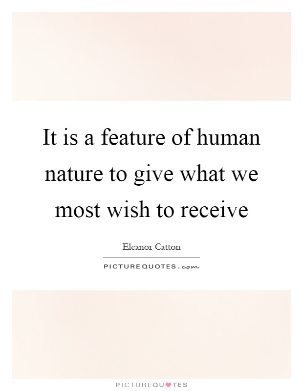 It is a feature of human nature to give what we most wish to receive Picture Quote #1