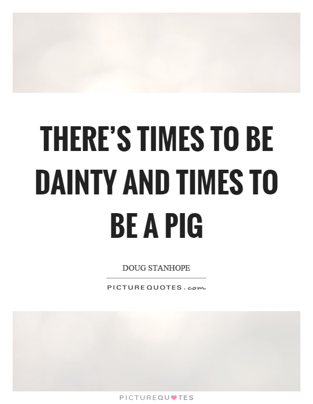 There's times to be dainty and times to be a pig Picture Quote #1