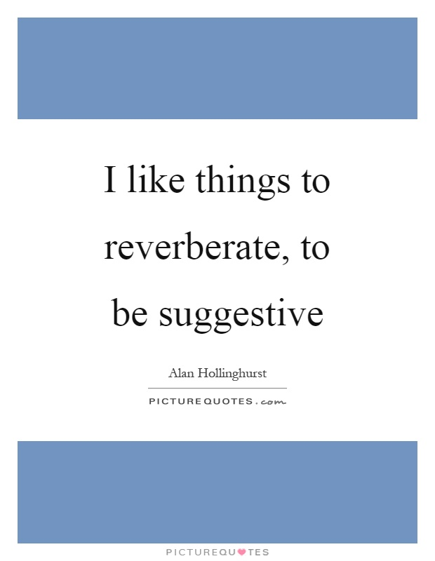 I like things to reverberate, to be suggestive Picture Quote #1