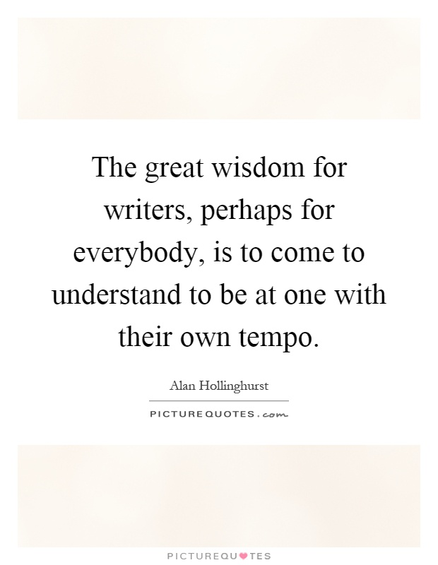 The great wisdom for writers, perhaps for everybody, is to come to understand to be at one with their own tempo Picture Quote #1