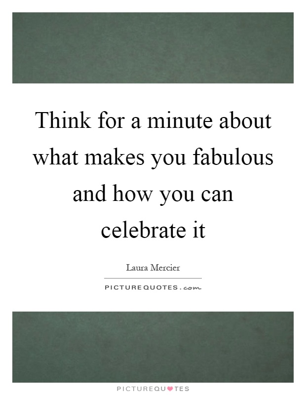 Think for a minute about what makes you fabulous and how you can celebrate it Picture Quote #1