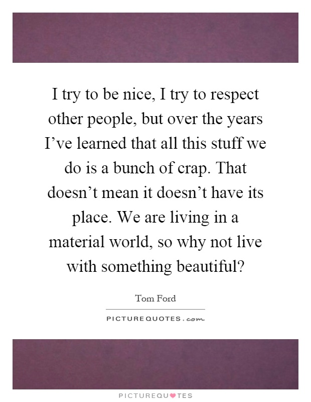 I try to be nice, I try to respect other people, but over the years I've learned that all this stuff we do is a bunch of crap. That doesn't mean it doesn't have its place. We are living in a material world, so why not live with something beautiful? Picture Quote #1