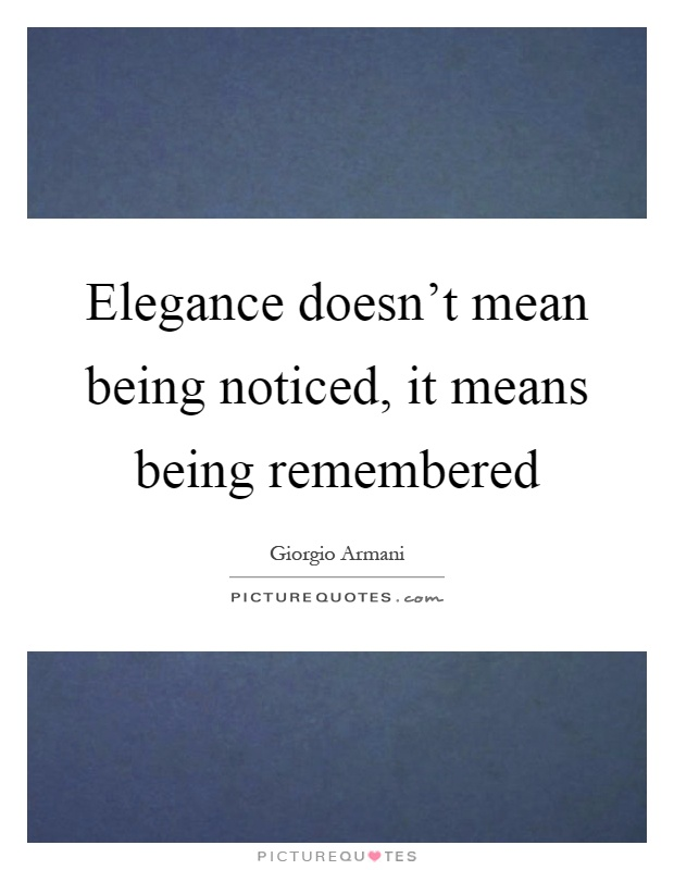Elegance doesn't mean being noticed, it means being remembered Picture Quote #1