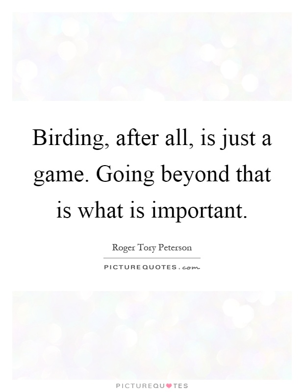 Birding, after all, is just a game. Going beyond that is what is important Picture Quote #1
