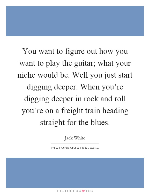 You want to figure out how you want to play the guitar; what your niche would be. Well you just start digging deeper. When you're digging deeper in rock and roll you're on a freight train heading straight for the blues Picture Quote #1