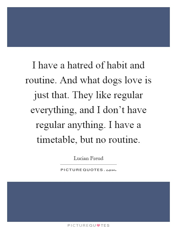 I have a hatred of habit and routine. And what dogs love is just that. They like regular everything, and I don't have regular anything. I have a timetable, but no routine Picture Quote #1