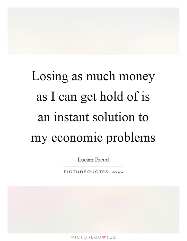 Losing as much money as I can get hold of is an instant solution to my economic problems Picture Quote #1